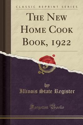 The New Home Cook Book, 1922 (Classic Reprint) - Register, Illinois State