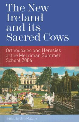 The New Ireland and Its Sacred Cows: Orthodoxies and Heresies at the Merriman Summer School 2004 - Malone, Jim (Editor)