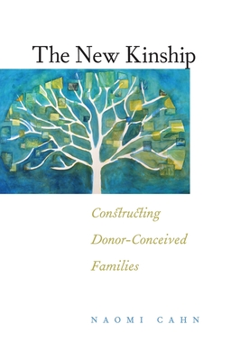 The New Kinship: Constructing Donor-Conceived Families - Cahn, Naomi R