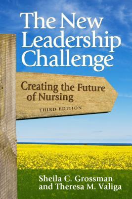 The New Leadership Challenge: Creating the Future of Nursing - Grossman, Sheila C, PhD, Faan, and Valiga, Theresa M, Edd, RN, Faan