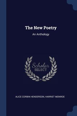 The New Poetry: An Anthology - Henderson, Alice Corbin, and Monroe, Harriet