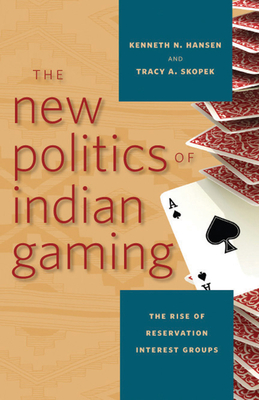 The New Politics of Indian Gaming: The Rise of Reservation Interest Groups - Hansen, Kenneth N, and Skopek, Tracy A