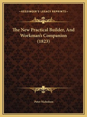 The New Practical Builder, and Workman's Companion (1823) - Nicholson, Peter, Dr.