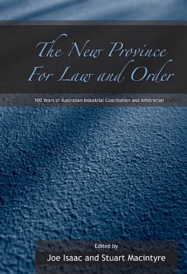The New Province for Law and Order: 100 Years of Australian Industrial Conciliation and Arbitration - Macintyre, Stuart, Professor (Editor), and Isaacs, Joseph (Editor), and Isaac, Joe (Editor)