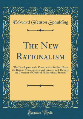The New Rationalism: The Development of a Constructive Realism Upon the Basis of Modern Logic and Science, and Through the Criticism of Opposed Philosophical Systems (Classic Reprint) - Spaulding, Edward Gleason
