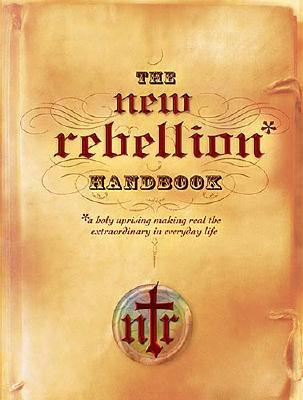 The New Rebellion Handbook: A Holy Uprising Making Real the Extraordinary in Everyday Life - Nelson Books (Creator)