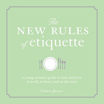 The New Rules of Etiquette: A Young Woman's Guide to Style and Poise at Work, at Home, and on the Town - Garner, Curtrise