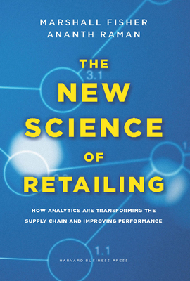The New Science of Retailing: How Analytics Are Transforming the Supply Chain and Improving Performance - Fisher, Marshall, and Raman, Ananth
