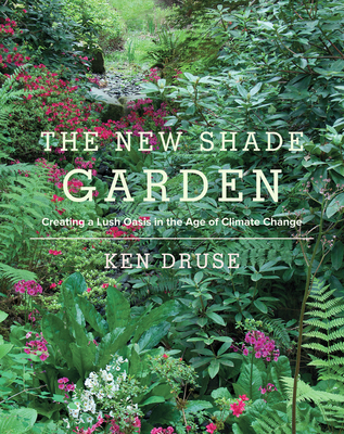 The New Shade Garden: Creating a Lush Oasis in the Age of Climate Change - Druse, Kenneth
