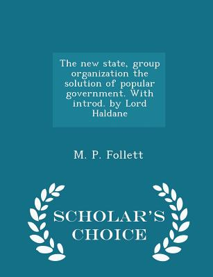 The New State, Group Organization the Solution of Popular Government. with Introd. by Lord Haldane - Scholar's Choice Edition - Follett, M P