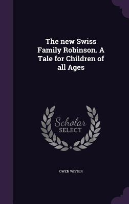 The New Swiss Family Robinson. a Tale for Children of All Ages - Wister, Owen