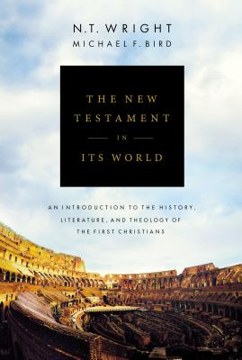 The New Testament in Its World: An Introduction to the History, Literature, and Theology of the First Christians - Wright, N T, and Bird, Michael F