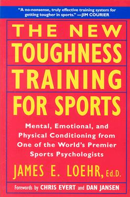 The New Toughness Training for Sports: Mental Emotional Physical Conditioning from 1 World's Premier Sports Psychologis - Loehr, James E, and Jansen, Dan (Foreword by), and Evert, Chris (Foreword by)