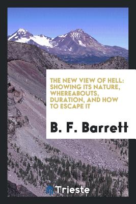The New View of Hell: Showing Its Nature, Whereabouts, Duration, and How to Escape It - Barrett, B F