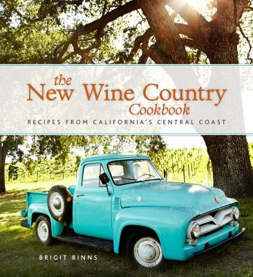 The New Wine Country Cookbook: Recipes from California's Central Coast - Binns, Brigit