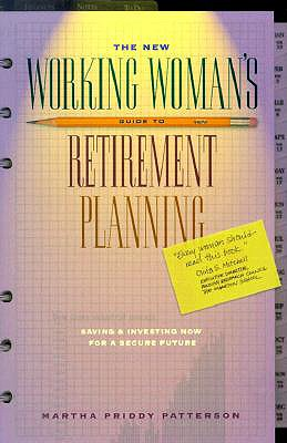 The New Working Woman's Guide to Retirement Planning: Saving and Investing Now for a Secure Future - Patterson, Martha Priddy