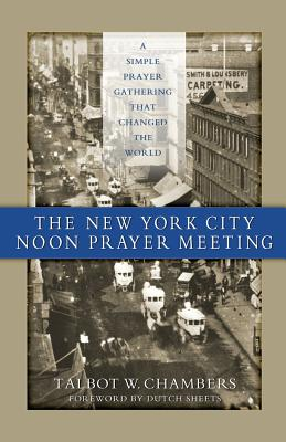 The New York City Noon Prayer Meeting: A Simple Prayer Gathering that Changed the World - Chambers, Talbot W, and Sheets, Dutch (Foreword by), and Mahairas, Tom (Introduction by)