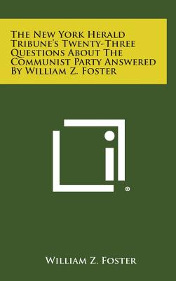 The New York Herald Tribune's Twenty-Three Questions about the Communist Party Answered by William Z. Foster - Foster, William Z