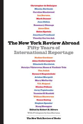 The New York Review Abroad: Fifty Years of International Reportage - Silvers, Robert B (Editor), and Buruma, Ian (Introduction by)
