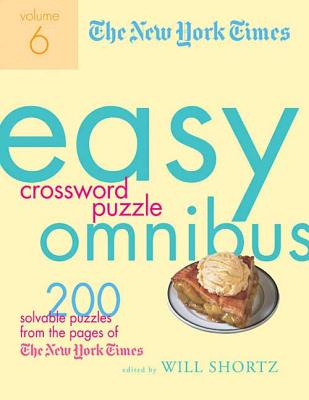The New York Times Easy Crossword Puzzle Omnibus, Volume 6: 200 Solvable Puzzles from the Pages of the New York Times - New York Times, and Shortz, Will (Editor)