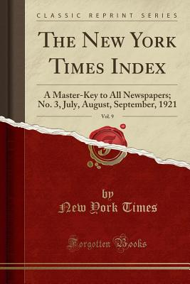 The New York Times Index, Vol. 9: A Master-Key to All Newspapers; No. 3, July, August, September, 1921 (Classic Reprint) - Times, New York