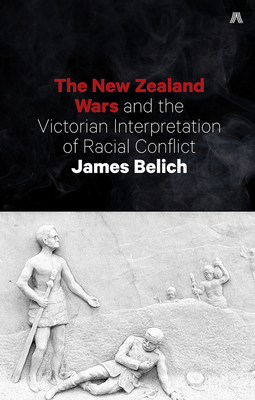 The New Zealand Wars and the Victorian Interpretation of Racial Conflict - Belich, James