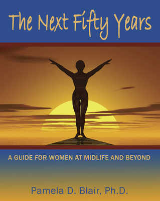 The Next Fifty Years: A Guide for Women at Midlife and Beyond - Blair, Pamela D, PH.D.