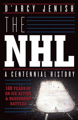 The NHL: 100 Years of On-Ice Action and Boardroom Battles - Jenish, D'Arcy