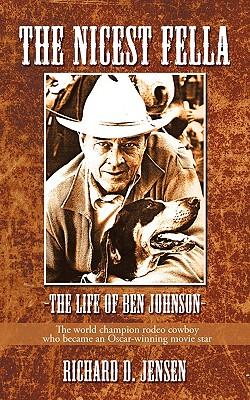 The Nicest Fella - The Life of Ben Johnson: The World Champion Rodeo Cowboy Who Became an Oscar-Winning Movie Star - Richard D Jensen, D Jensen, and Jensen, Richard D