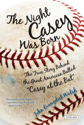 """The Night Casey Was Born: The True Story Behind the Great American Ballad """"Casey at the Bat"""" - Walsh, John"""