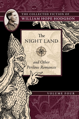 The Night Land and Other Perilous Romances: The Collected Fiction of William Hope Hodgson, Volume 4 - Hodgson, William Hope