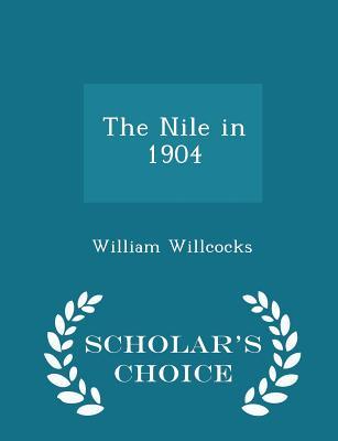 The Nile in 1904 - Scholar's Choice Edition - Willcocks, William, Sir