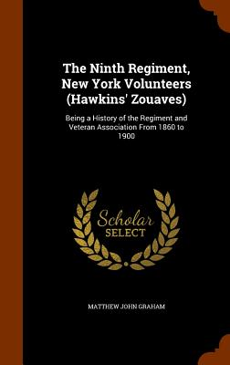 The Ninth Regiment, New York Volunteers (Hawkins' Zouaves): Being a History of the Regiment and Veteran Association from 1860 to 1900 - Graham, Matthew John
