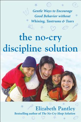 The No-Cry Discipline Solution: Gentle Ways to Encourage Good Behavior Without Whining, Tantrums & Tears - Pantley, Elizabeth