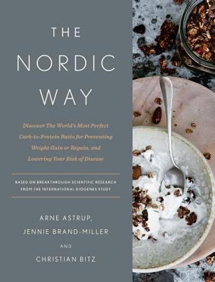 The Nordic Way: Discover the World's Most Perfect Carb-To-Protein Ratio for Preventing Weight Gain or Regain, and Lowering Your Risk of Disease - Astrup, Arne, and Brand-Miller, Jennie, PhD, and Bitz, Christian