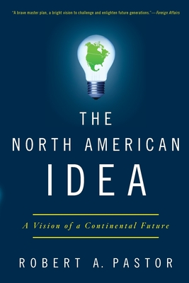 The North American Idea: A Vision of a Continental Future - Pastor, Robert A, Professor