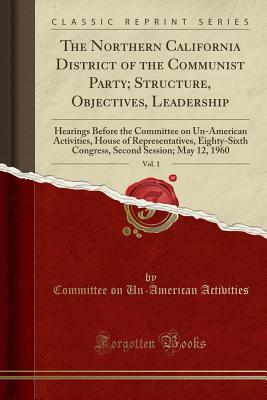 The Northern California District of the Communist Party; Structure, Objectives, Leadership, Vol. 1: Hearings Before the Committee on Un-American Activities, House of Representatives, Eighty-Sixth Congress, Second Session; May 12, 1960 (Classic Reprint) - Activities, Committee On Un