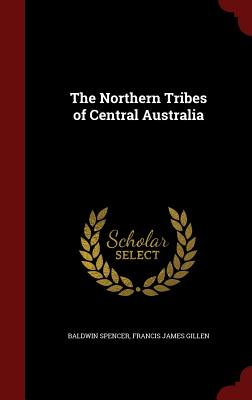 The Northern Tribes of Central Australia - Spencer, Baldwin, Sir, and Gillen, Francis James