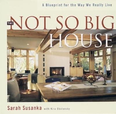 The Not So Big House: A Blueprint for the Way We Really Live - Susanka, Sarah, and Obolensky, Kira