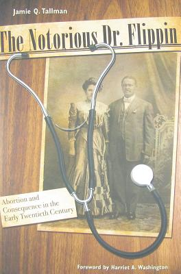 The Notorious Dr. Flippin: Abortion and Consequence in the Early Twentieth Century - Tallman, Jamie Q, and Washington, Harriet A (Foreword by)