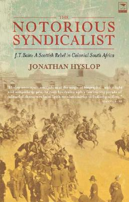 The Notorious Syndicalist: JT Bain - A Scottish Rebel in Colonial South Africa - Hyslop, Jonathan