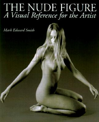 The Nude Figure: A Visual Reference for the Artist - Smith, Mark Edward