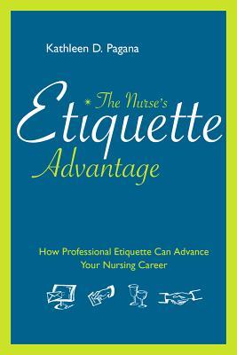 The Nurse's Etiquette Advantage: How Professional Etiquette Can Advance Your Nursing Career - Pagana, Kathleen Deska, PhD, RN
