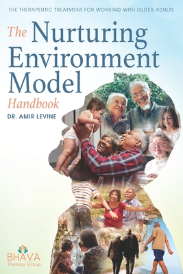 The Nurturing Environment Model Handbook: The Therapeutic Treatment For Working With Older Adults - Levine, Amir