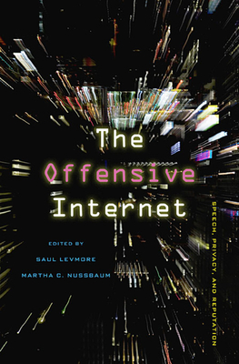 The Offensive Internet: Speech, Privacy, and Reputation - Levmore, Saul (Editor), and Nussbaum, Martha C. (Editor)