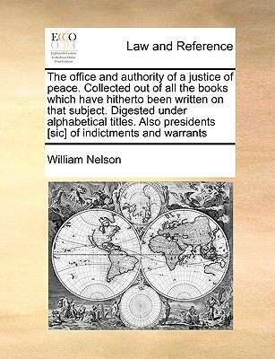 The Office and Authority of a Justice of Peace. Collected Out of All the Books Which Have Hitherto Been Written on That Subject. Digested Under Alphabetical Titles. Also Presidents [Sic] of Indictments and Warrants - Nelson, William