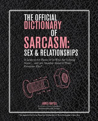 The Official Dictionary of Sarcasm: Sex & Relationships: A Lexicon for Those of Us Who Are Getting Some. . . and Are Smarter About It Than Everyone Else* - Napoli, James