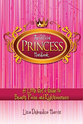 The Official Princess Handbook: A Little Girl's Guide to Beauty, Poise and Righteousness - Harris, Lisa Delmedico