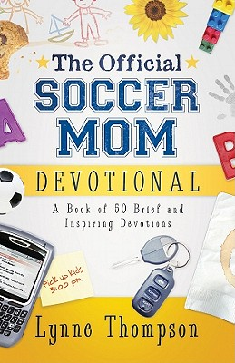 The Official Soccer Mom Devotional: A Book of 50 Brief and Inspiring Devotions - Thompson, Lynne, and Maier, Bill, Dr. (Foreword by)