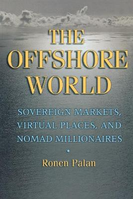 The Offshore World: Sovereign Markets, Virtual Places, and Nomad Millionaires - Palan, Ronen